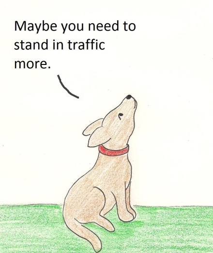 Maybe you need to stand in traffic more.