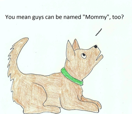 """Little dog asks, """"You mean guys can be names 'Mommy', too?"""""""