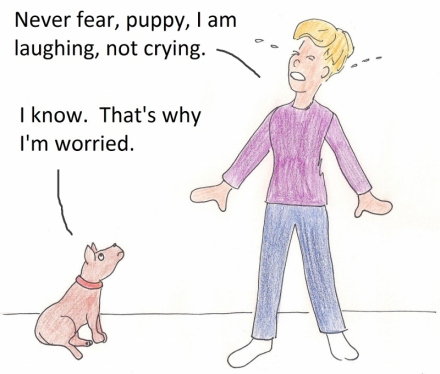Never fear, puppy, I am laughing, not crying. I know. That's why I am worried.