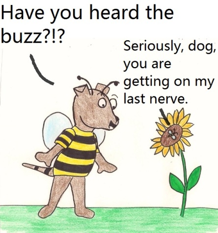 Have you heard the buzz?!? Seriously dog, you are getting on my last nerve.
