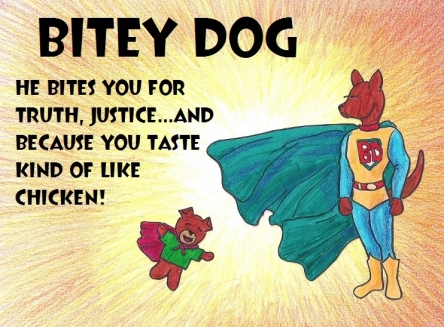 Bitey Dog. He bites you for truth, justice...and because you taste kind of like chicken!