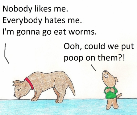Nobody likes me.  Everbody hates me.  I'm going to go eat worms.  Ooh, could we put poop on them?!