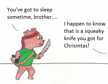 You've got to sleep sometime, brother.... I happen to know that is a squeaky knife you got for Christmas!