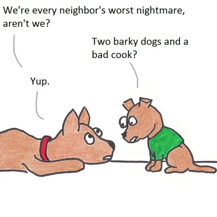 We're every neighbor's worst nightmare, aren't we? Two barky dogs and a bad cook? Yup.