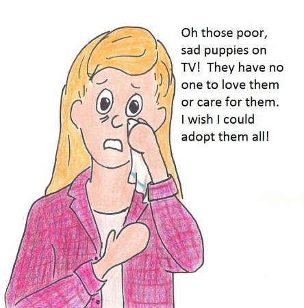 Oh those poor, sad puppies on TV!  They have no oe to love them or car for them.  I wish I could adopt them all!