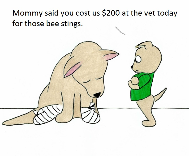 Mommy said you cost us $200 at the vet today for those bee stings.