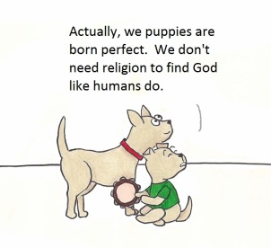 Actually, we puppies are born perfect. We don't need religion to find God like humans do.