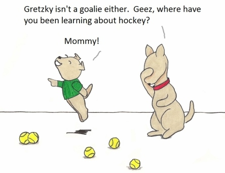 Gretzky isn't a goalie either. Geez, where have you been learning about hockey? Mommy!!