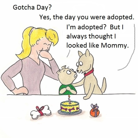 "Toby: Gotcha Day? Geordie"" Yes, the day you were adopted. Toby: I'm adopted? But I always thought i looked like Mom!"