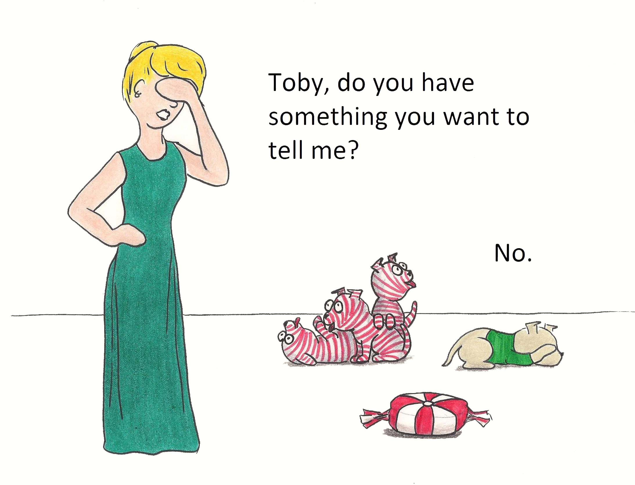 Toby, do you have something you want to tell me? No.