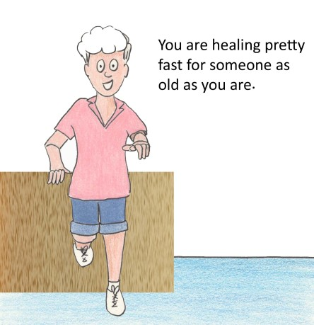 You are healing pretty fast for someone as old as you are.