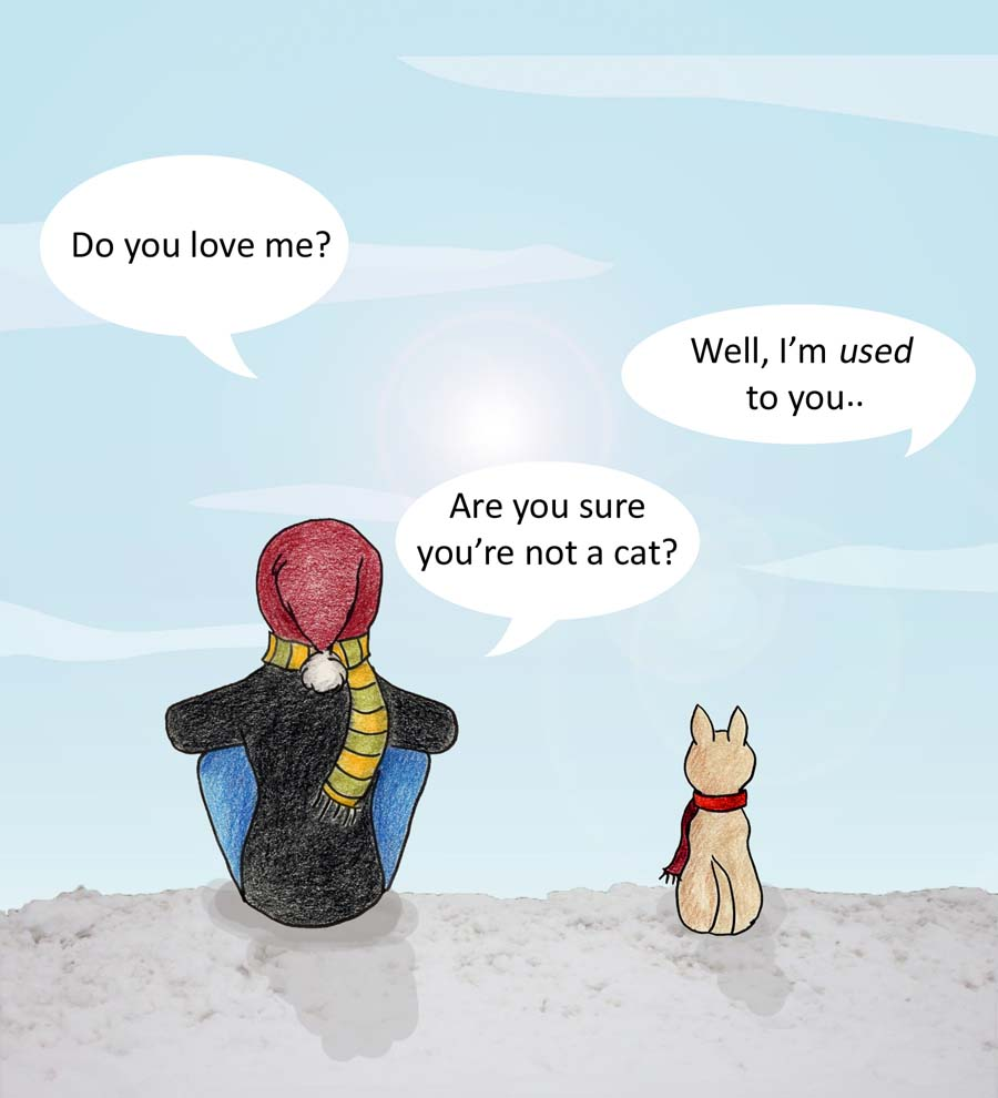 Do you love me? Well, I'm used to you...Are you sure you're not a cat?