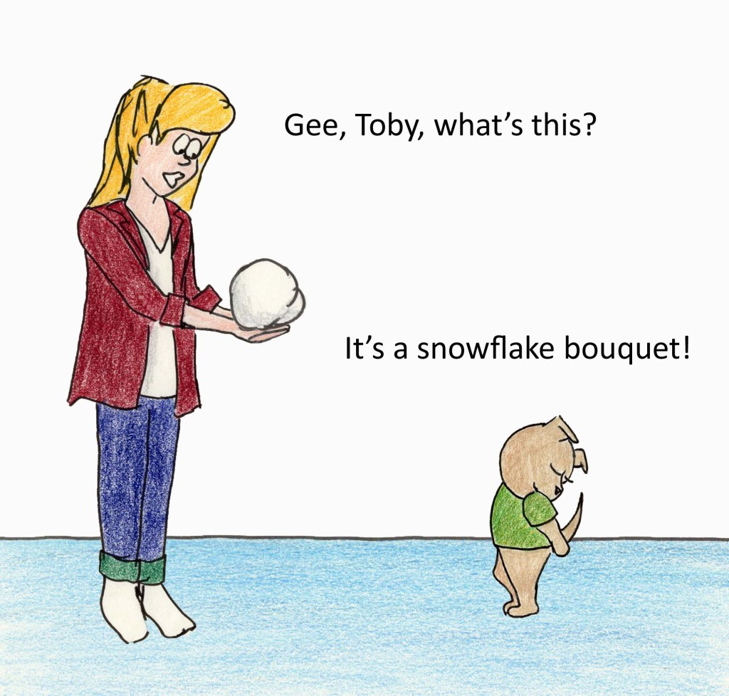 Gee, Toby, what's this? It's a snowflake bouquet!