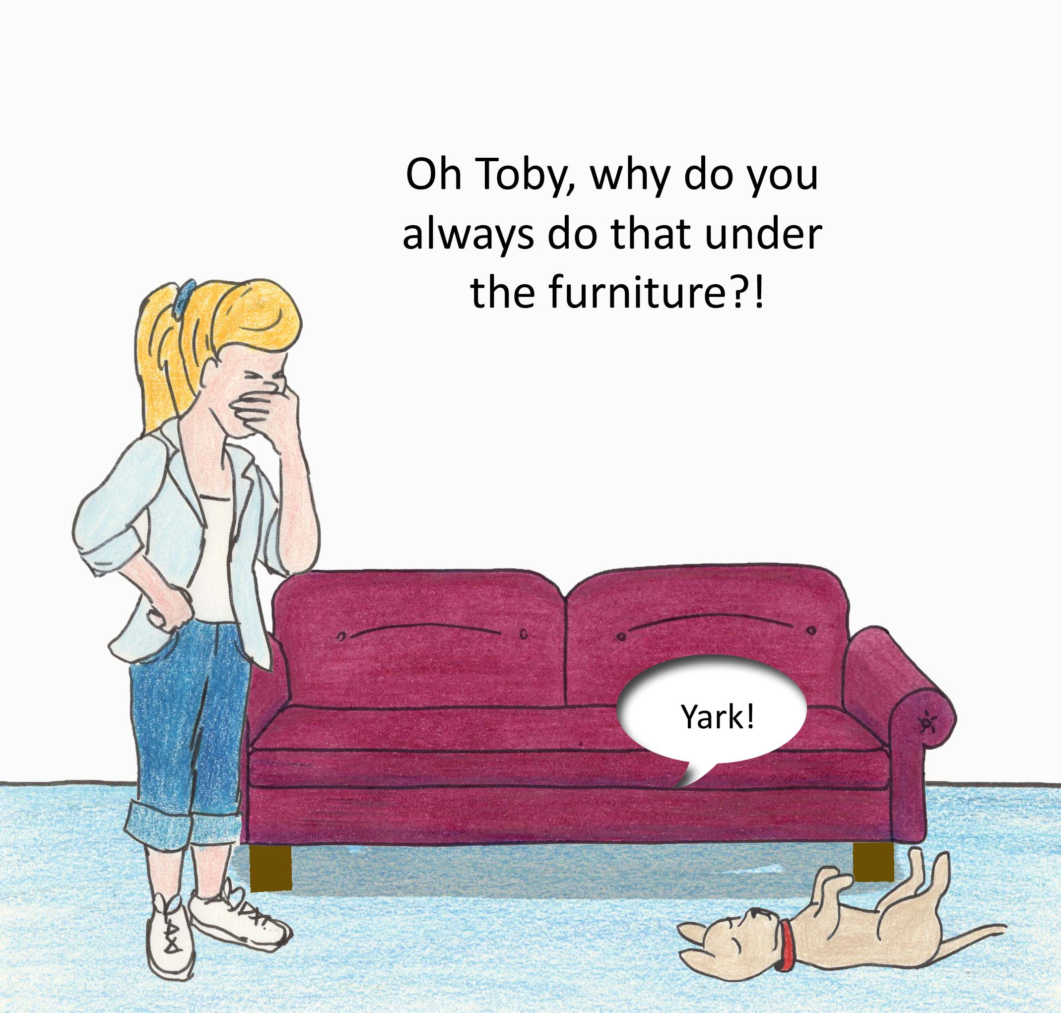 Yark!  Oh Toby, why do you always have to do that under the furniture?
