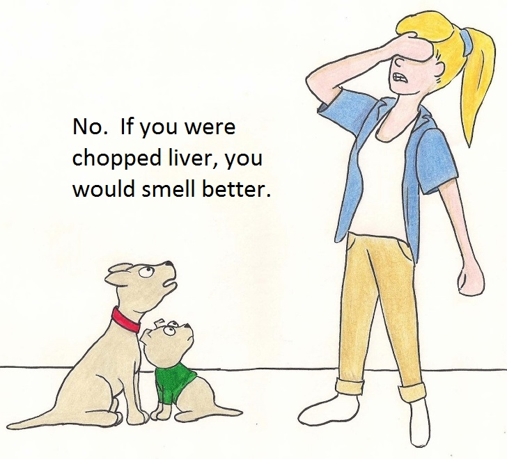 No. If you were chopped liver, you would smell better.
