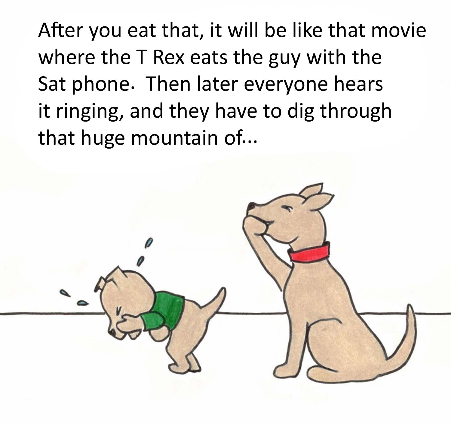 After you eat that, it will be like that movie where the T Rex eats the guy with the Sat phone. Then later eeryone hears it ringing, and they have to dig through that huge mountain of....