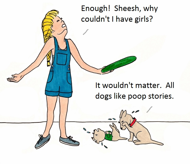 Enough! Sheesh, why couldn't I have girls? It wouldn't matter. All dogs like poop stories!