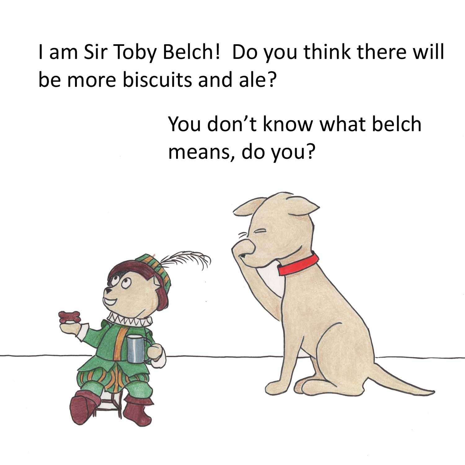 I am Sir Toby Belch! Do you think there will be more biscuits and ale? You don't know what belch means, do you?